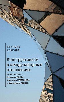 Улугбек Азизов - Конструктивизм в международных отношениях