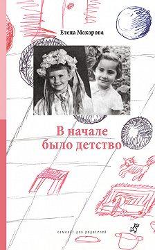 Елена Макарова - В начале было детство
