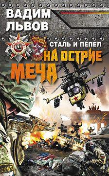 Вадим Львов - Сталь и пепел. На острие меча