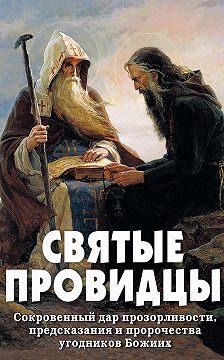 Неустановленный автор - Святые провидцы. Сокровенный дар прозорливости, предсказания и пророчества угодников Божиих