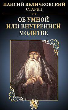 старец Паисий Величковский - Об умной или внутренней молитве