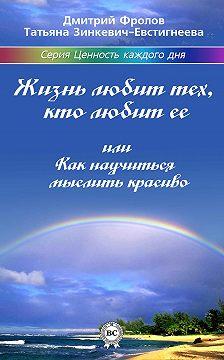 Татьяна Зинкевич-Евстигнеева - Жизнь любит тех, кто любит ее, или Как научиться мыслить красиво