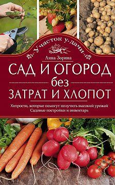 Анна Зорина - Сад и огород без затрат и хлопот. Хитрости, которые помогут получить высокий урожай. Садовые постройки и инвентарь