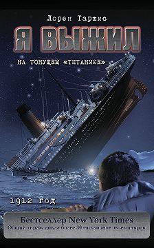 Лорен Таршис - Я выжил на тонущем «Титанике»