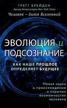 Грегг Брейден - Эволюция и подсознание. Как наше прошлое определяет будущее. Человек – дитя вселенной