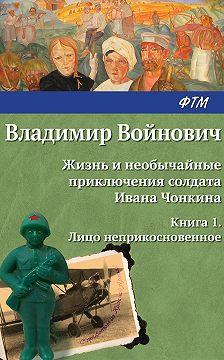 Владимир Войнович - Жизнь и необычайные приключения солдата Ивана Чонкина. Лицо неприкосновенное
