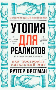 Рутгер Брегман - Утопия для реалистов: Как построить идеальный мир