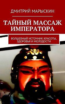 Дмитрий Марыскин - Тайный массаж императора. Волшебный источник красоты, здоровья имолодости