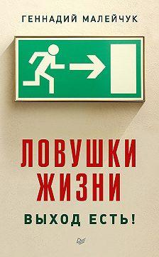 Геннадий Малейчук - Ловушки жизни. Выход есть!