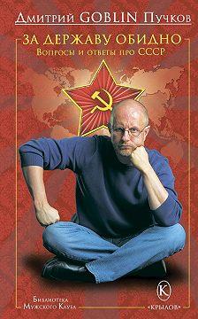 Дмитрий Пучков - За державу обидно. Вопросы и ответы про СССР