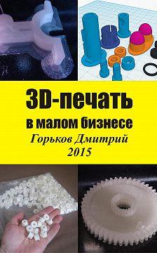 Дмитрий Горьков - 3D-печать в малом бизнесе