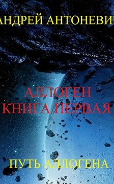 Андрей Антоневич - Аллоген. Книга первая. Путь Аллогена