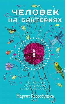 Маргит Коссобудзка - Человек на бактериях. Как получать силу и энергию из своего кишечника