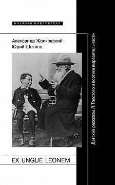 Александр Жолковский - Ex ungue leonem. Детские рассказы Л. Толстого и поэтика выразительности