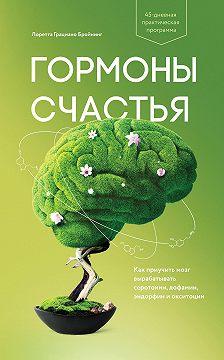 Лоретта Бройнинг - Гормоны счастья. Как приучить мозг вырабатывать серотонин, дофамин, эндорфин и окситоцин