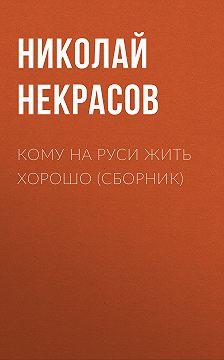 Николай Некрасов - Кому на Руси жить хорошо (сборник)