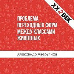 Александр Аверьянов - Проблема переходных форм между классами животных