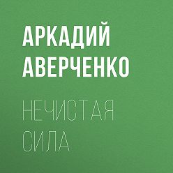 Аркадий Аверченко - Нечистая сила