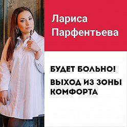 Лариса Парфентьева - Лекция №6 «Будет больно! Выход из зоны комфорта»