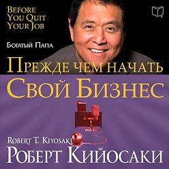Роберт Кийосаки - Прежде чем начать свой бизнес