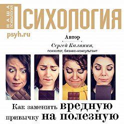 Сергей Калинин - Как заменить вредную привычку на полезную