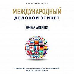 Елена Игнатьева - Бизнес-этикет разных стран: Южная Америка
