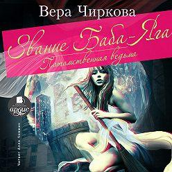 Вера Чиркова - Звание Баба-яга. Потомственная ведьма
