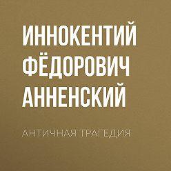 Иннокентий Анненский - Античная трагедия
