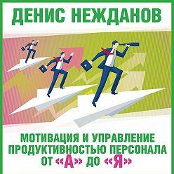 Денис Нежданов - Мотивация и управление продуктивностью персонала от «А» до «Я»