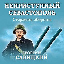 Георгий Савицкий - Неприступный Севастополь. Стержень обороны