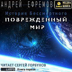 Андрей Ефремов - История Бессмертного. Книга 1. Поврежденный мир