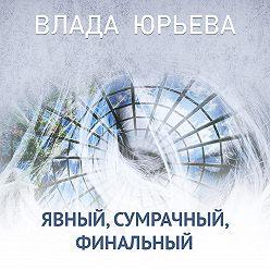 Влада Юрьева - Явный, сумрачный, финальный