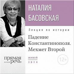 Наталия Басовская - Лекция «Падение Константинополя. Мехмет Второй»