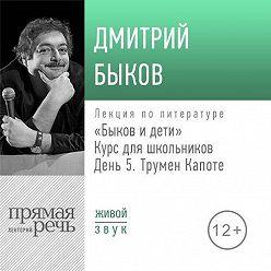 Дмитрий Быков - Лекция «Быков и дети. День 5. Трумен Капоте»