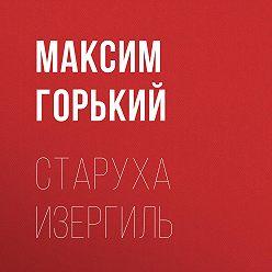Максим Горький - Старуха Изергиль