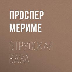 Проспер Мериме - Этрусская ваза