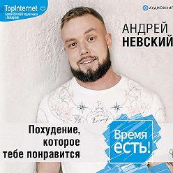 Андрей Невский - Время есть! Похудение, которое тебе понравится