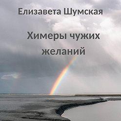 Елизавета Шумская - Химеры чужих желаний