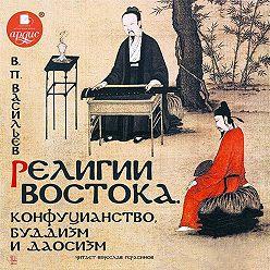 Василий Васильев - Религии Востока. Конфуцианство, буддизм и даосизм