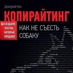 Дмитрий Кот - Копирайтинг: как не съесть собаку. Создаем тексты, которые продают