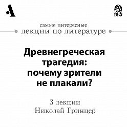 Николай Гринцер - Древнегреческая трагедия: почему зрители не плакали? (Лекции Arzamas)