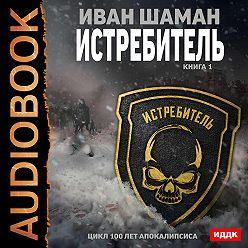 Иван Шаман - Истребитель. Книга 1