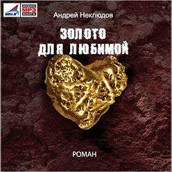 Андрей Неклюдов - Золото для любимой