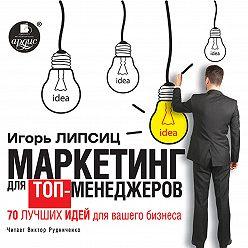 Игорь Липсиц - Маркетинг для топ-менеджеров. 70 лучших идей для вашего бизнеса