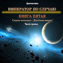 Юрий Москаленко - Далекие миры. Император по случаю. Книга пятая. Часть третья