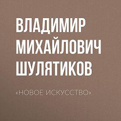 Владимир Шулятиков - «Новое искусство»
