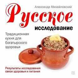 Александр Михайловский - Русское исследование. Традиционная кухня для богатырского здоровья