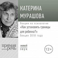 Екатерина Мурашова - Лекция «Как установить границы для ребенка»