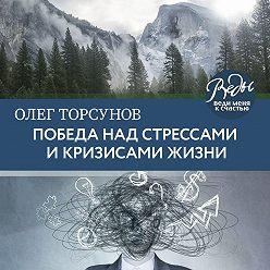Олег Торсунов - Победа над стрессами и кризисами жизни