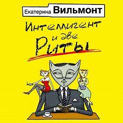 Екатерина Вильмонт - Интеллигент и две Риты